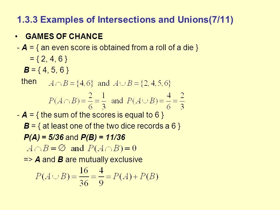 1.3.3 Examples of Intersections and Unions(7/11) GAMES OF CHANCE - A = { an even score is obtained from a roll of a die } = { 2, 4, 6 } B = { 4, 5, 6