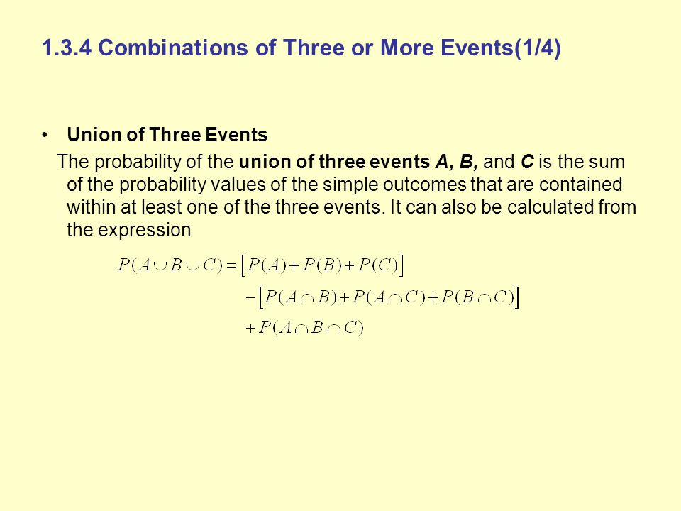 1.3.4 Combinations of Three or More Events(1/4) Union of Three Events The probability of the union of three events A, B, and C is the sum of the proba