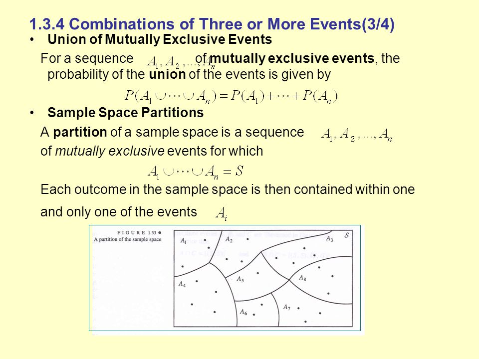 1.3.4 Combinations of Three or More Events(3/4) Union of Mutually Exclusive Events For a sequence of mutually exclusive events, the probability of the union of the events is given by Sample Space Partitions A partition of a sample space is a sequence of mutually exclusive events for which Each outcome in the sample space is then contained within one and only one of the events