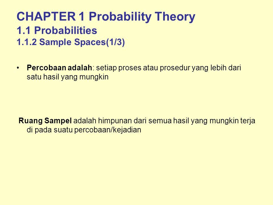 CHAPTER 1 Probability Theory 1.1 Probabilities 1.1.2 Sample Spaces(1/3) Percobaan adalah: setiap proses atau prosedur yang lebih dari satu hasil yang mungkin Ruang Sampel adalah himpunan dari semua hasil yang mungkin terja di pada suatu percobaan/kejadian