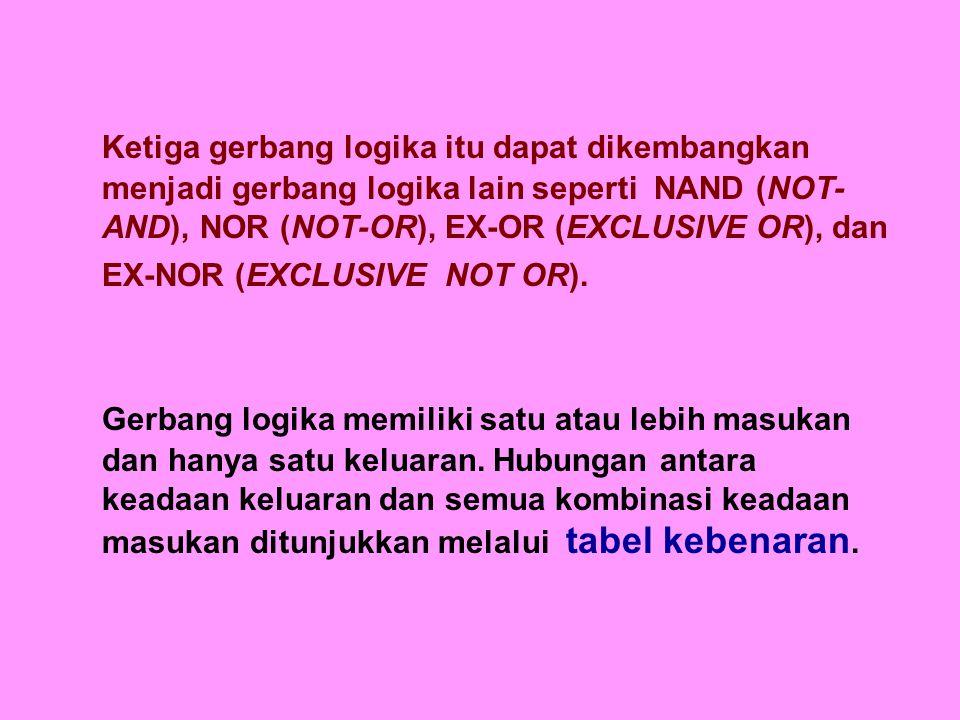 Ketiga gerbang logika itu dapat dikembangkan menjadi gerbang logika lain seperti NAND (NOT- AND), NOR (NOT-OR), EX-OR (EXCLUSIVE OR), dan EX-NOR (EXCLUSIVE NOT OR).