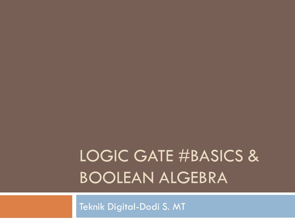 LOGIC GATE #BASICS & BOOLEAN ALGEBRA Teknik Digital-Dodi S. MT