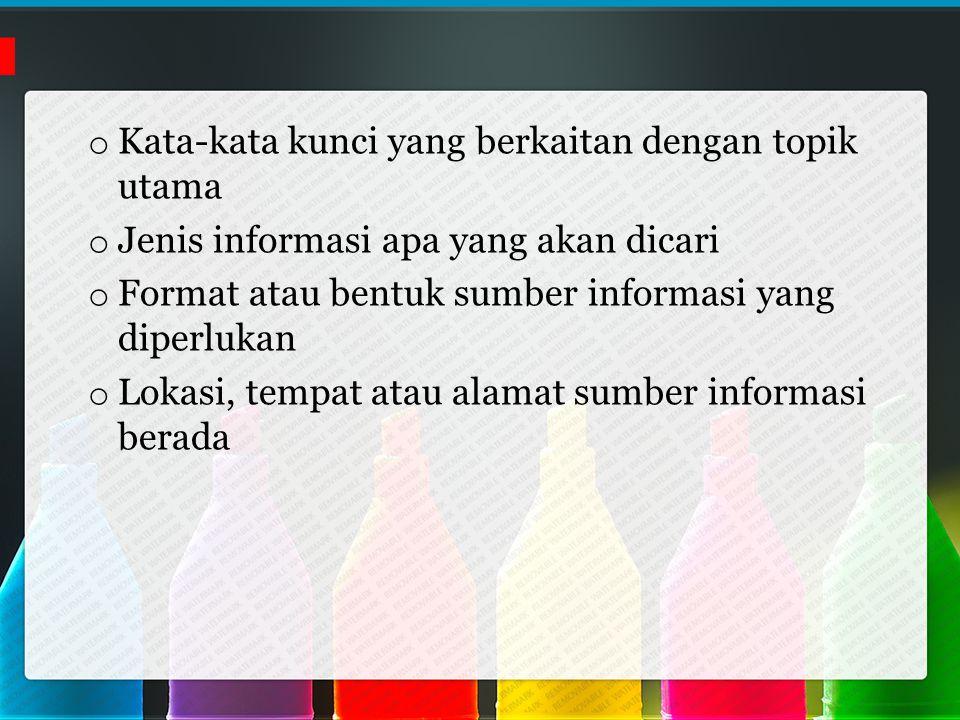 o Kata-kata kunci yang berkaitan dengan topik utama o Jenis informasi apa yang akan dicari o Format atau bentuk sumber informasi yang diperlukan o Lokasi, tempat atau alamat sumber informasi berada
