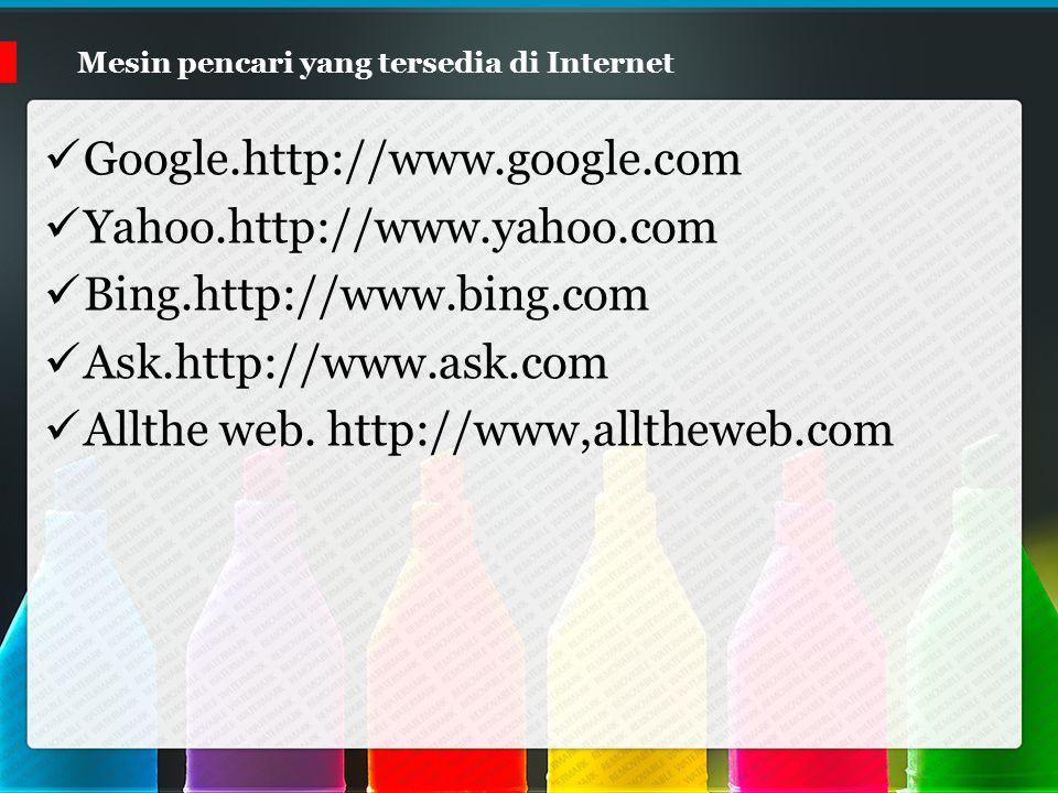 Mesin pencari yang tersedia di Internet Google.http://www.google.com Yahoo.http://www.yahoo.com Bing.http://www.bing.com Ask.http://www.ask.com Allthe web.