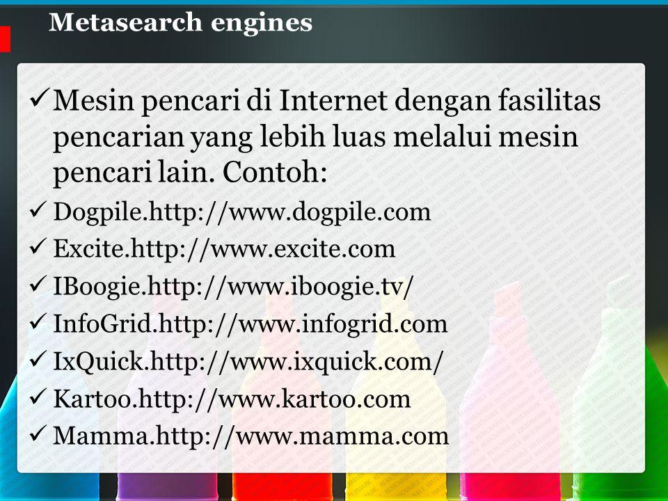 Metasearch engines Mesin pencari di Internet dengan fasilitas pencarian yang lebih luas melalui mesin pencari lain.