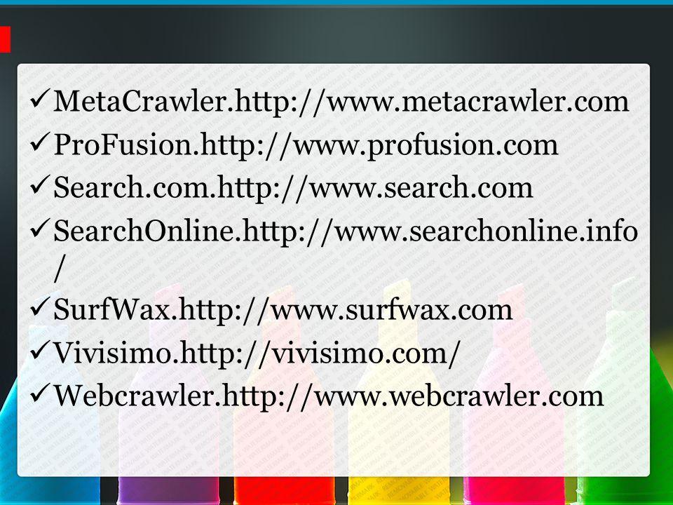 MetaCrawler.http://www.metacrawler.com ProFusion.http://www.profusion.com Search.com.http://www.search.com SearchOnline.http://www.searchonline.info / SurfWax.http://www.surfwax.com Vivisimo.http://vivisimo.com/ Webcrawler.http://www.webcrawler.com