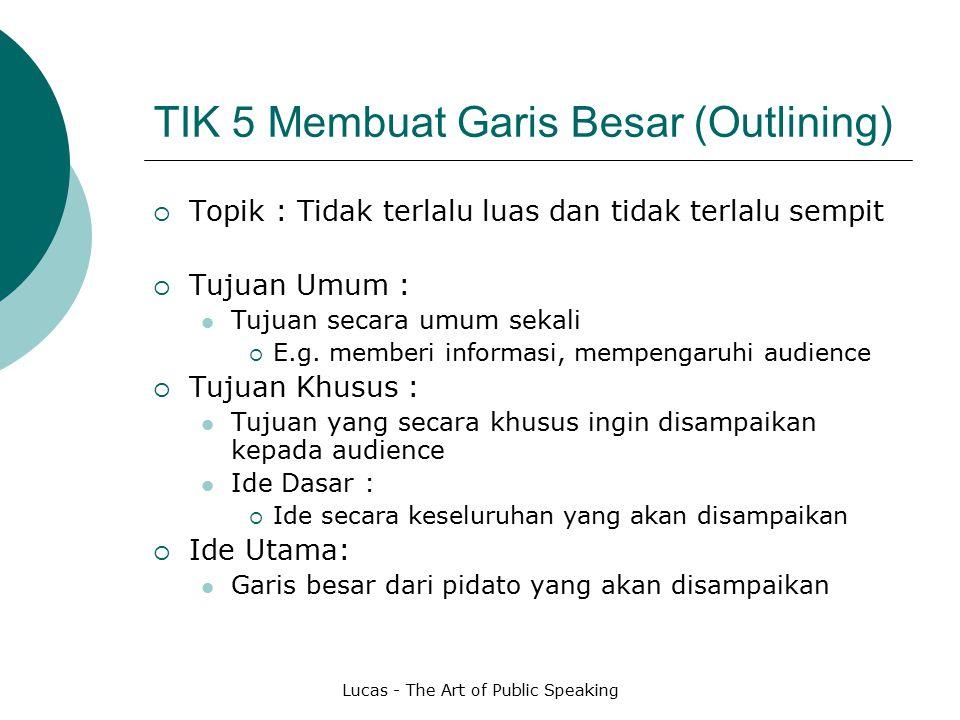 Lucas - The Art of Public Speaking TIK 5 Membuat Garis Besar (Outlining)  Topik : Tidak terlalu luas dan tidak terlalu sempit  Tujuan Umum : Tujuan secara umum sekali  E.g.