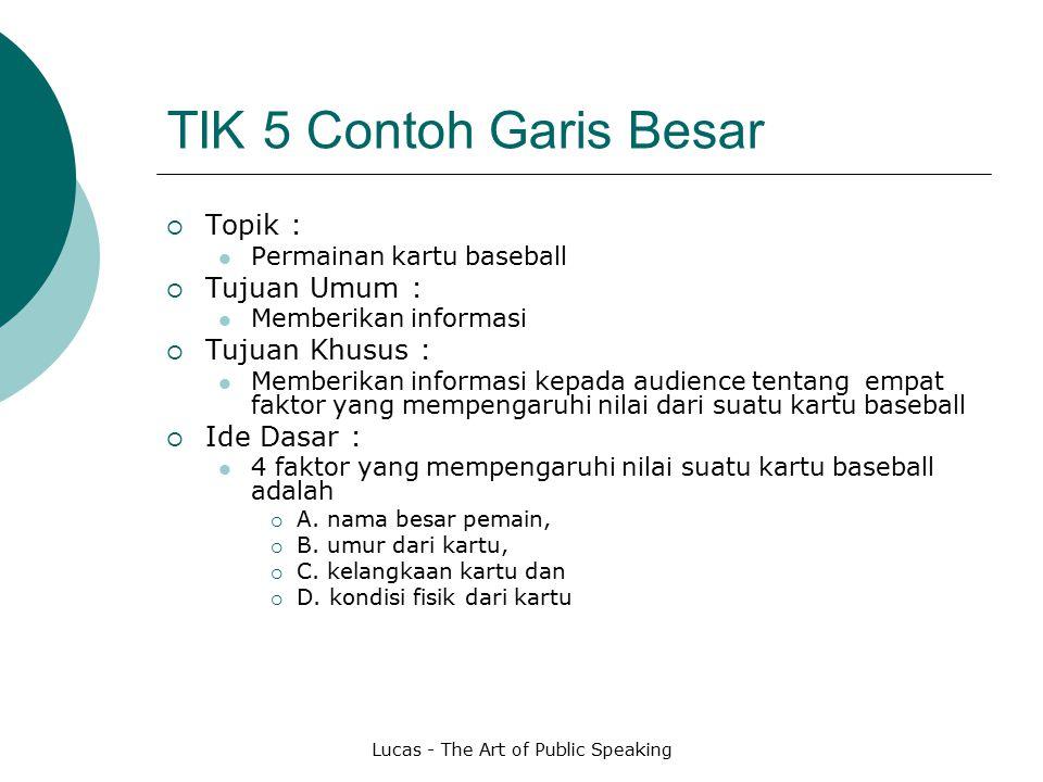 Lucas - The Art of Public Speaking TIK 5 Contoh Garis Besar  Topik : Permainan kartu baseball  Tujuan Umum : Memberikan informasi  Tujuan Khusus :