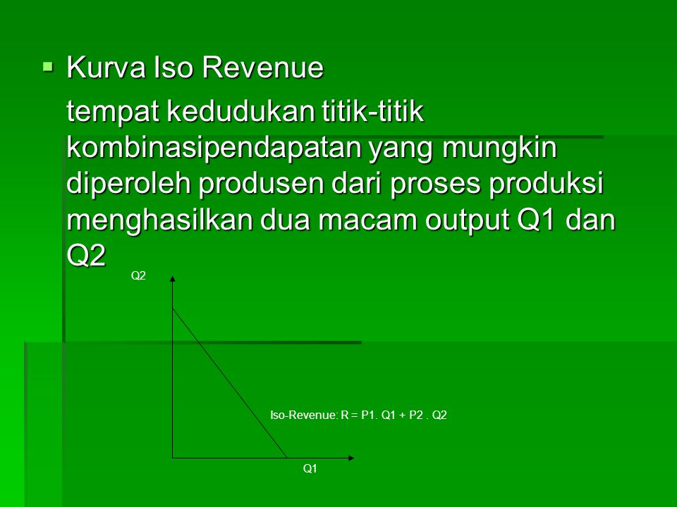 Maksimasi Keuntungan Model Produksi Dua Output 1.Memaksimumkan pendapatan dengan pembatas penggunaan input yang tertentu 2.Memaksimumkan input dengan pembatas tingkat pendapatan yang telah ditentukan 3.Memaksimumkan keuntungan