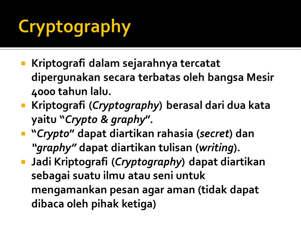  Kriptografi dalam sejarahnya tercatat dipergunakan secara terbatas oleh bangsa Mesir 4000 tahun lalu.  Kriptografi (Cryptography) berasal dari dua