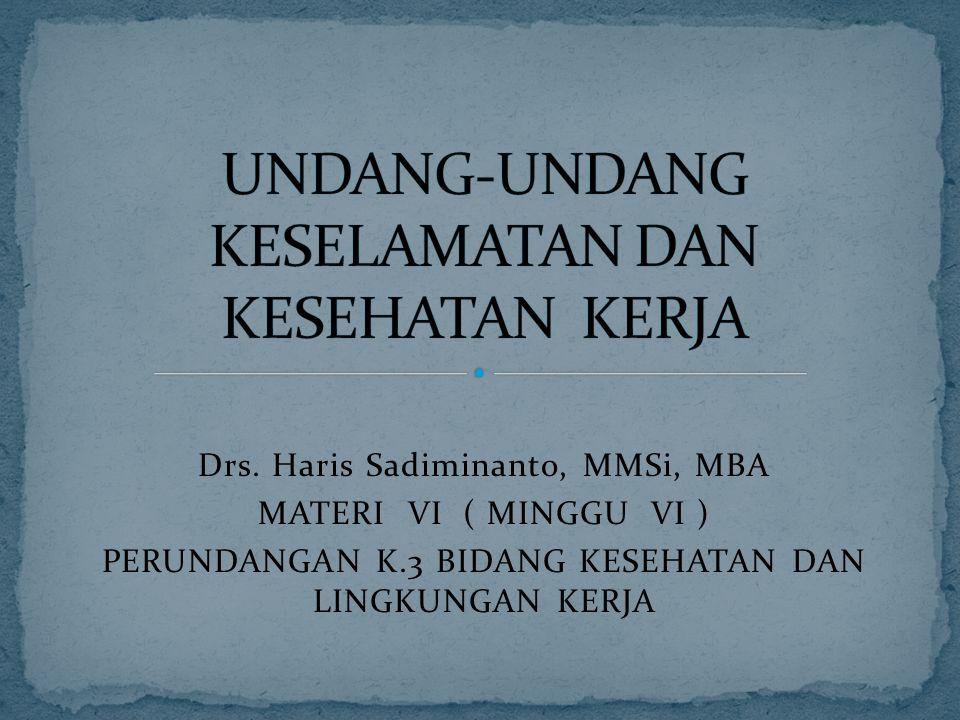 Drs. Haris Sadiminanto, MMSi, MBA MATERI VI ( MINGGU VI ) PERUNDANGAN K.3 BIDANG KESEHATAN DAN LINGKUNGAN KERJA