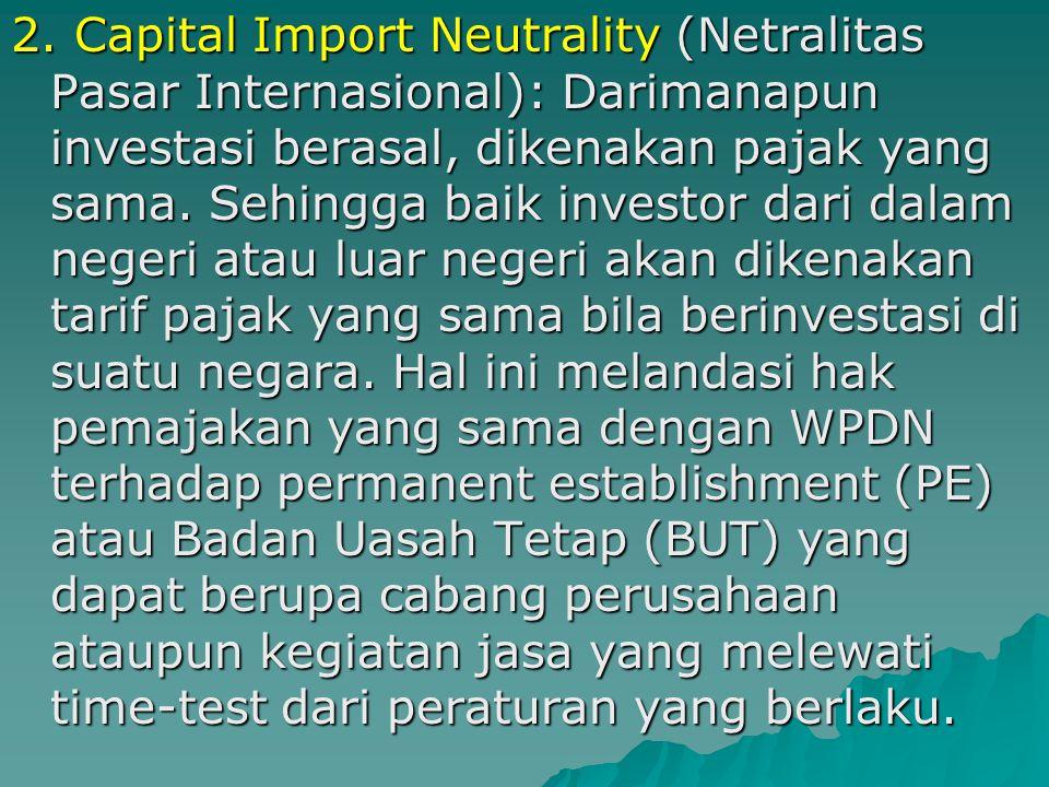 1. Capital Export Neutrality (Netralitas Pasar Domestik): Kemanapun kita berinvestasi, beban pajak yang dibayar haruslah sama. Sehingga tidak ada beda