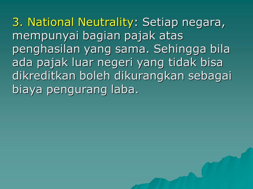 2. Capital Import Neutrality (Netralitas Pasar Internasional): Darimanapun investasi berasal, dikenakan pajak yang sama. Sehingga baik investor dari d