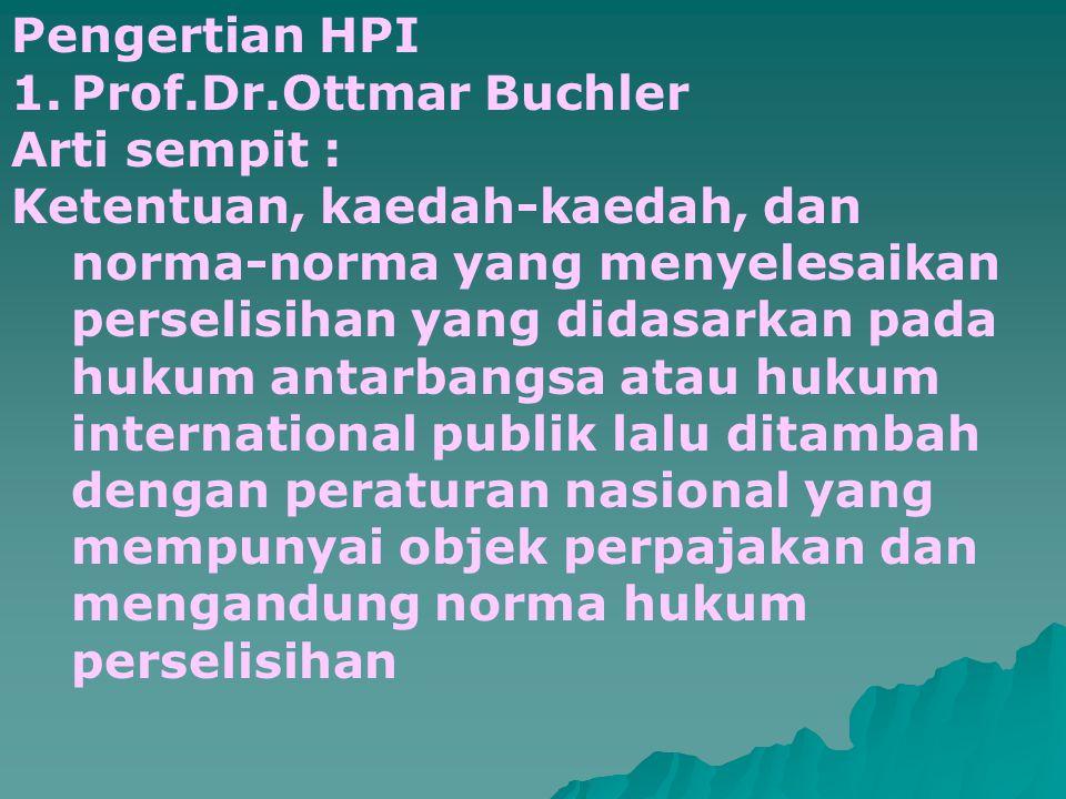 Pengertian HPI 1.Prof.Dr.Ottmar Buchler Arti sempit : Ketentuan, kaedah-kaedah, dan norma-norma yang menyelesaikan perselisihan yang didasarkan pada hukum antarbangsa atau hukum international publik lalu ditambah dengan peraturan nasional yang mempunyai objek perpajakan dan mengandung norma hukum perselisihan