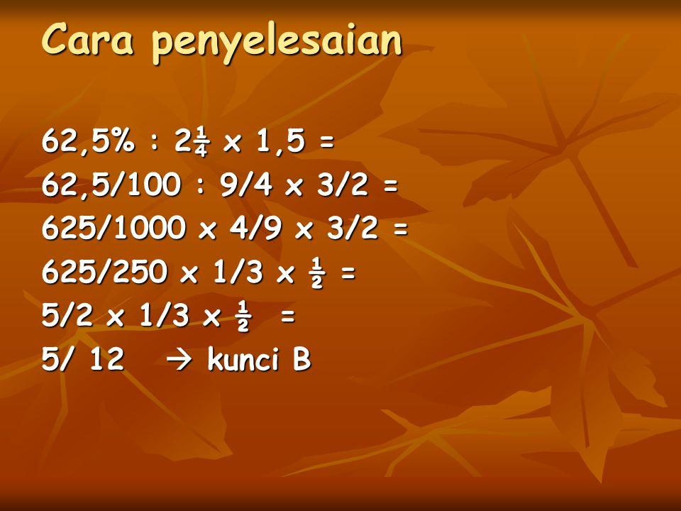 Cara penyelesaian 62,5% : 2¼ x 1,5 = 62,5/100 : 9/4 x 3/2 = 625/1000 x 4/9 x 3/2 = 625/250 x 1/3 x ½ = 5/2 x 1/3 x ½ = 5/ 12  kunci B