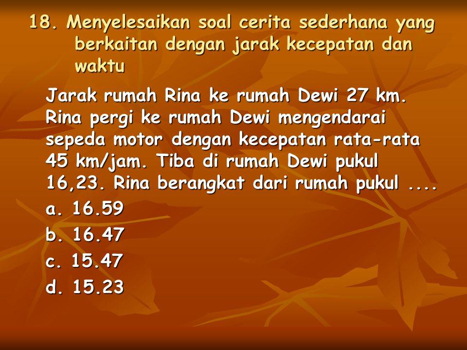 18. Menyelesaikan soal cerita sederhana yang berkaitan dengan jarak kecepatan dan waktu Jarak rumah Rina ke rumah Dewi 27 km. Rina pergi ke rumah Dewi