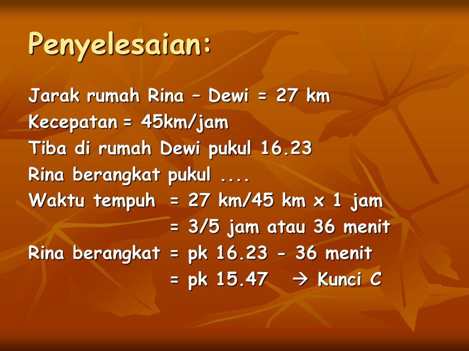 Jarak rumah Rina – Dewi = 27 km Kecepatan= 45km/jam Tiba di rumah Dewi pukul 16.23 Rina berangkat pukul.... Waktu tempuh = 27 km/45 km x 1 jam = 3/5 j