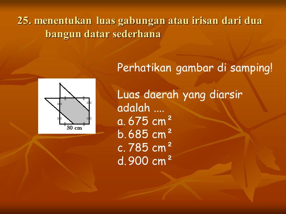 25. menentukan luas gabungan atau irisan dari dua bangun datar sederhana Perhatikan gambar di samping! Luas daerah yang diarsir adalah.... a.675 cm² b