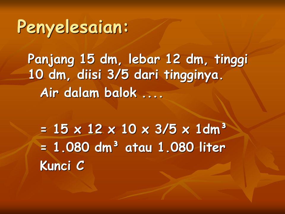 Panjang 15 dm, lebar 12 dm, tinggi 10 dm, diisi 3/5 dari tingginya. Air dalam balok.... = 15 x 12 x 10 x 3/5 x 1dm³ = 1.080 dm³ atau 1.080 liter Kunci