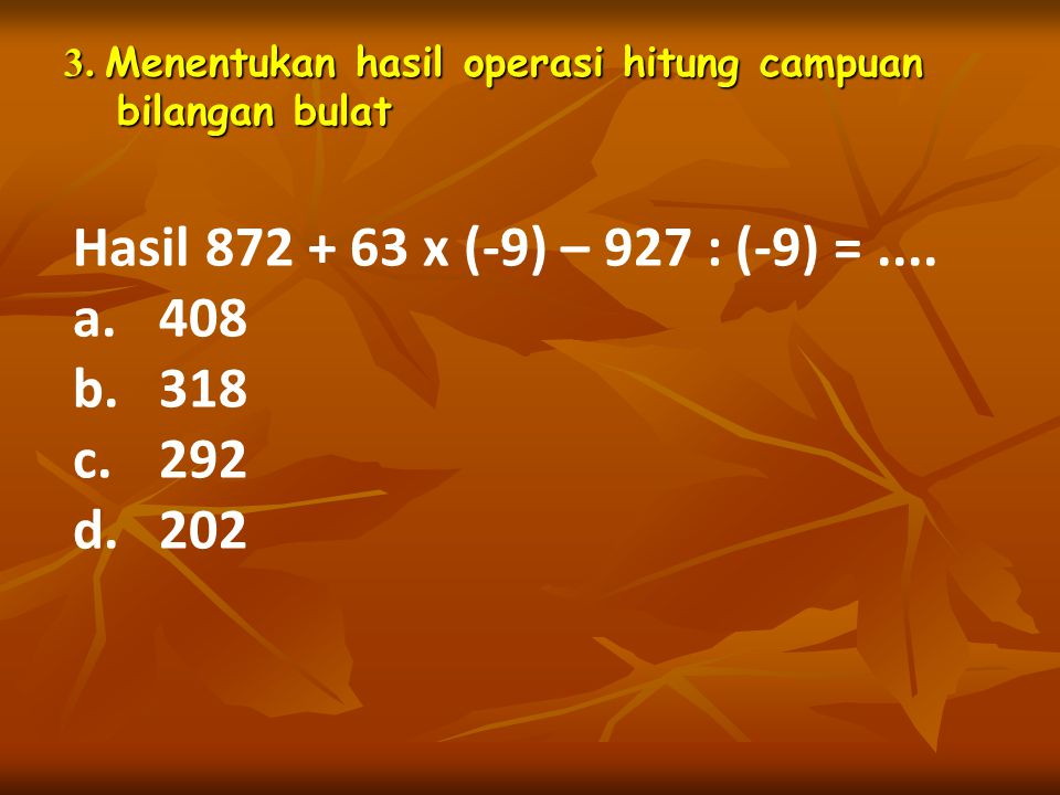 3. Menentukan hasil operasi hitung campuan bilangan bulat Hasil 872 + 63 x (-9) – 927 : (-9) =.... a.408 b.318 c.292 d.202
