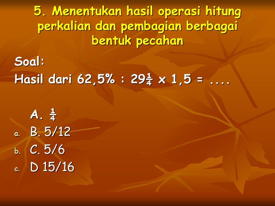 5. Menentukan hasil operasi hitung perkalian dan pembagian berbagai bentuk pecahan Soal: Hasil dari 62,5% : 29¼ x 1,5 =.... A. ¼ a. B. 5/12 b. C. 5/6