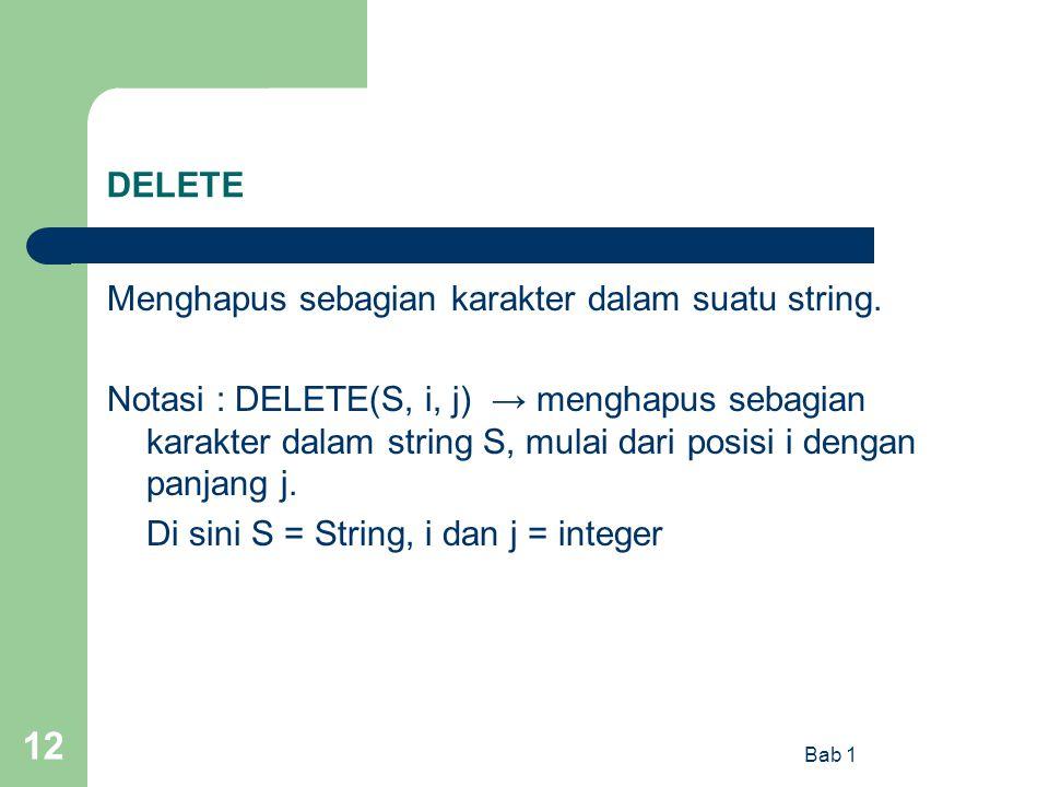 Bab 1 12 DELETE Menghapus sebagian karakter dalam suatu string. Notasi : DELETE(S, i, j) → menghapus sebagian karakter dalam string S, mulai dari posi