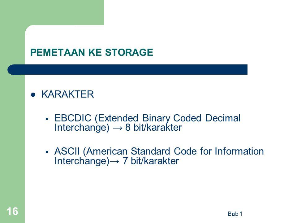 Bab 1 16 PEMETAAN KE STORAGE KARAKTER  EBCDIC (Extended Binary Coded Decimal Interchange) → 8 bit/karakter  ASCII (American Standard Code for Inform