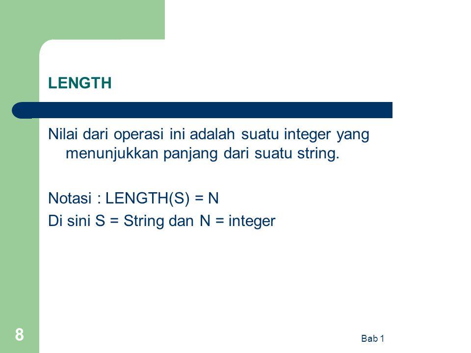 Bab 1 8 LENGTH Nilai dari operasi ini adalah suatu integer yang menunjukkan panjang dari suatu string. Notasi : LENGTH(S) = N Di sini S = String dan N