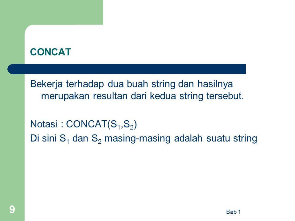 Bab 1 9 CONCAT Bekerja terhadap dua buah string dan hasilnya merupakan resultan dari kedua string tersebut. Notasi : CONCAT(S 1,S 2 ) Di sini S 1 dan