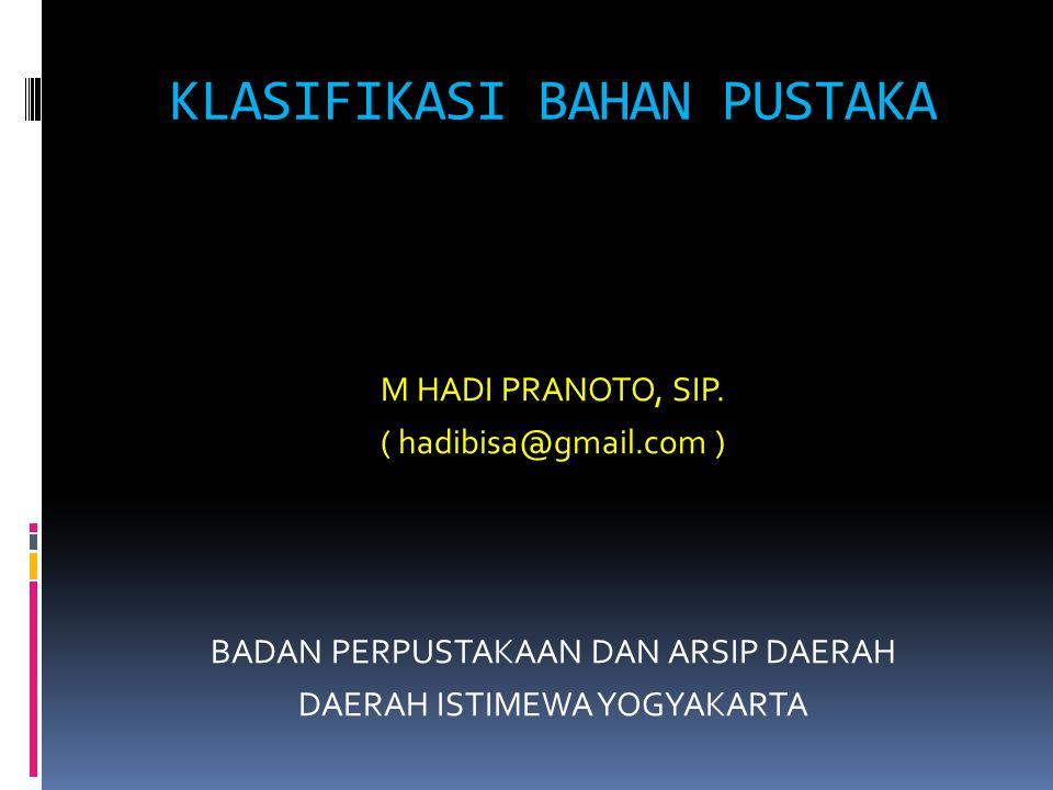 KLASIFIKASI BAHAN PUSTAKA M HADI PRANOTO, SIP. ( hadibisa@gmail.com ) BADAN PERPUSTAKAAN DAN ARSIP DAERAH DAERAH ISTIMEWA YOGYAKARTA