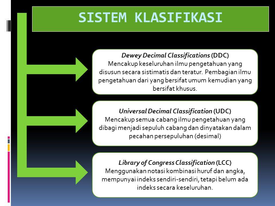 SISTEM KLASIFIKASI Dewey Decimal Classifications (DDC) Mencakup keseluruhan ilmu pengetahuan yang disusun secara sistimatis dan teratur. Pembagian ilm