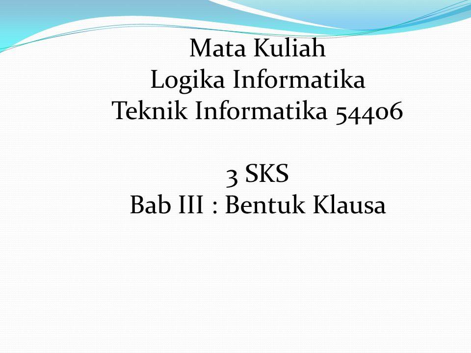 Mata Kuliah Logika Informatika Teknik Informatika 54406 3 SKS Bab III : Bentuk Klausa
