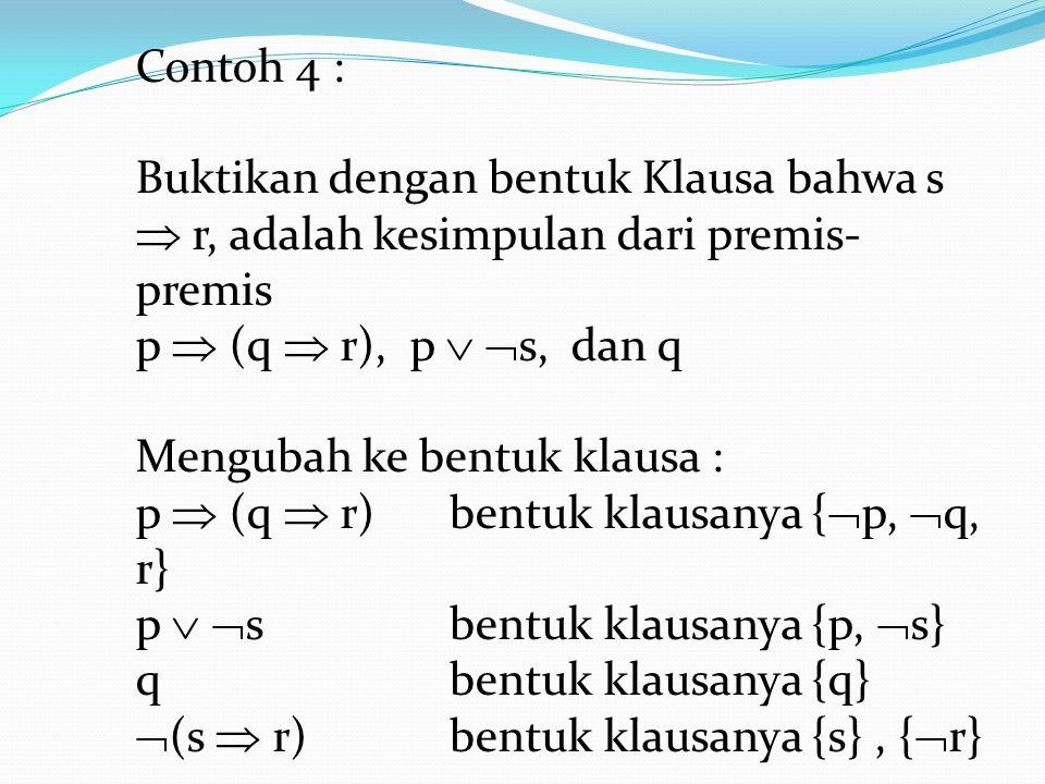 Contoh 4 : Buktikan dengan bentuk Klausa bahwa s  r, adalah kesimpulan dari premis- premis p  (q  r), p   s, dan q Mengubah ke bentuk klausa : p