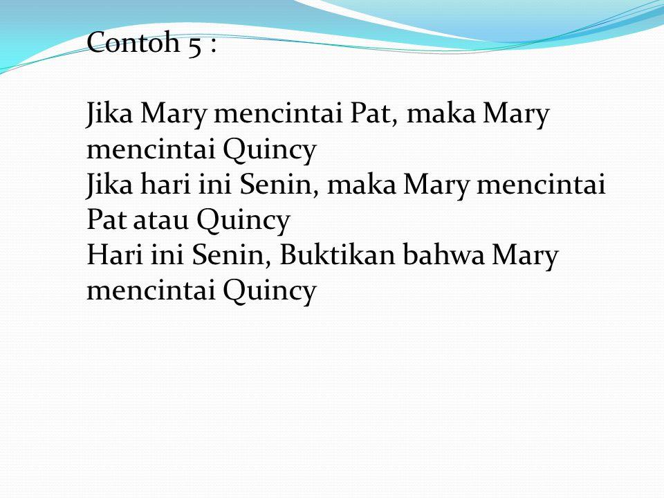 Contoh 5 : Jika Mary mencintai Pat, maka Mary mencintai Quincy Jika hari ini Senin, maka Mary mencintai Pat atau Quincy Hari ini Senin, Buktikan bahwa
