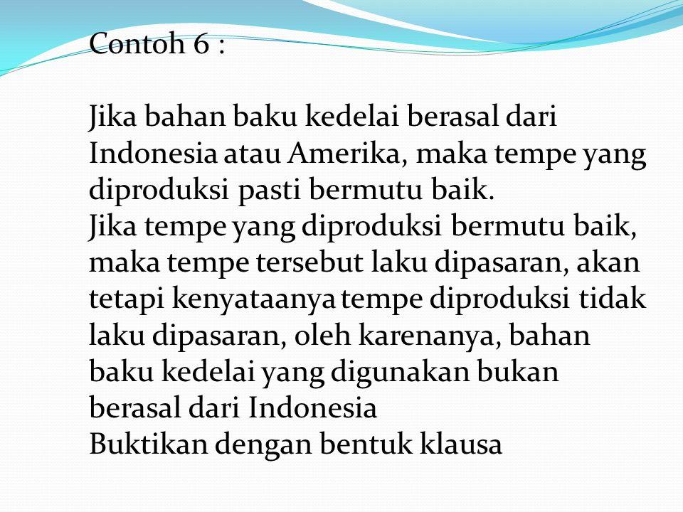 Contoh 6 : Jika bahan baku kedelai berasal dari Indonesia atau Amerika, maka tempe yang diproduksi pasti bermutu baik. Jika tempe yang diproduksi berm