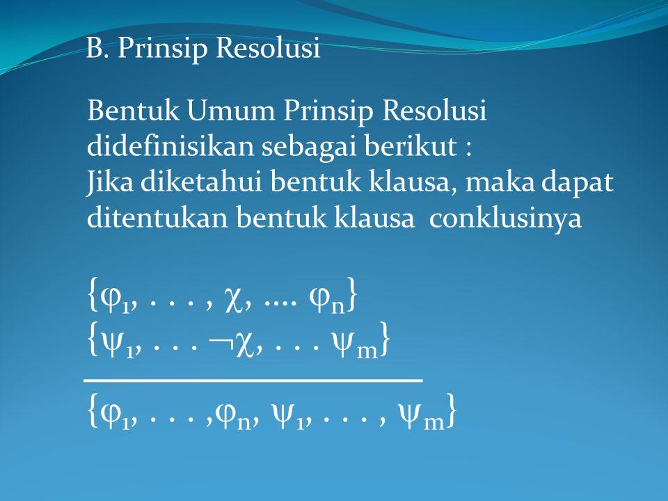B. Prinsip Resolusi Bentuk Umum Prinsip Resolusi didefinisikan sebagai berikut : Jika diketahui bentuk klausa, maka dapat ditentukan bentuk klausa con