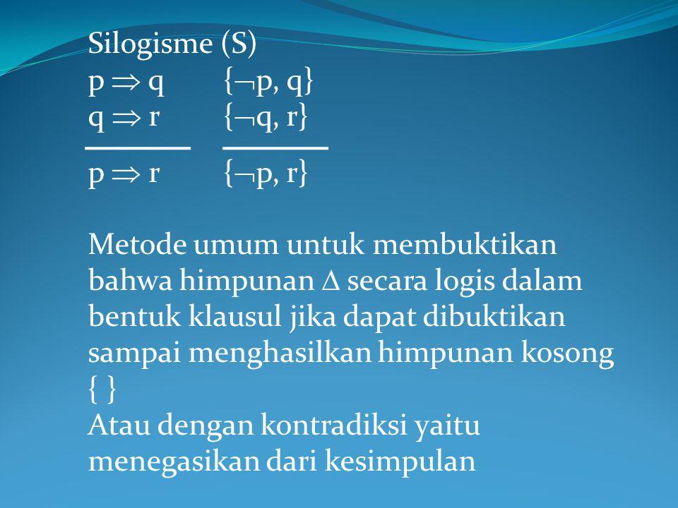 Silogisme (S) p  q{  p, q} q  r{  q, r} p  r {  p, r} Metode umum untuk membuktikan bahwa himpunan  secara logis dalam bentuk klausul jika dapa