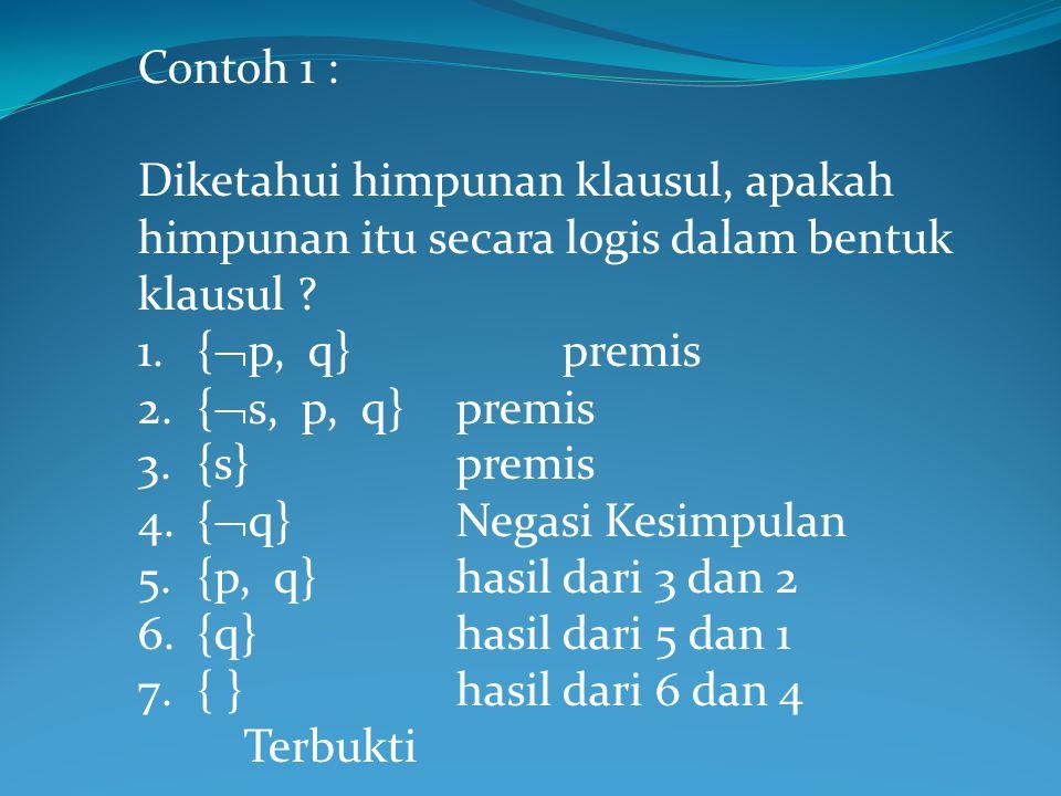 Contoh 1 : Diketahui himpunan klausul, apakah himpunan itu secara logis dalam bentuk klausul ? 1.{  p, q}premis 2.{  s, p, q}premis 3.{s}premis 4.{