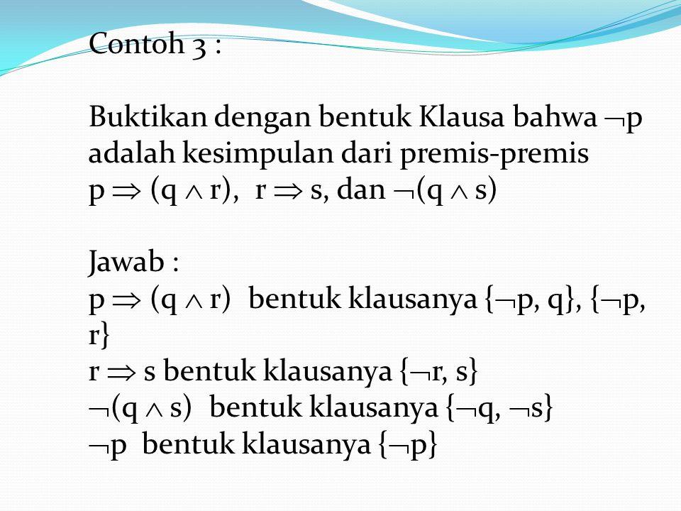 Contoh 3 : Buktikan dengan bentuk Klausa bahwa  p adalah kesimpulan dari premis-premis p  (q  r), r  s, dan  (q  s) Jawab : p  (q  r) bentuk k
