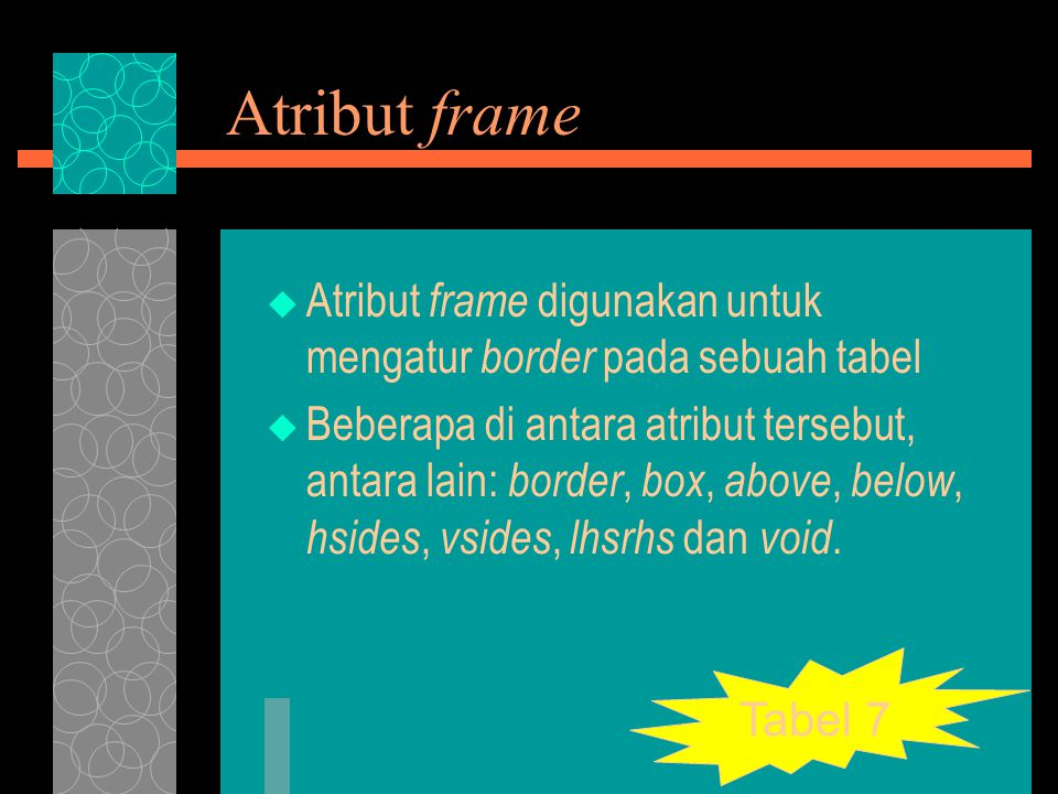 Atribut frame  Atribut frame digunakan untuk mengatur border pada sebuah tabel  Beberapa di antara atribut tersebut, antara lain: border, box, above