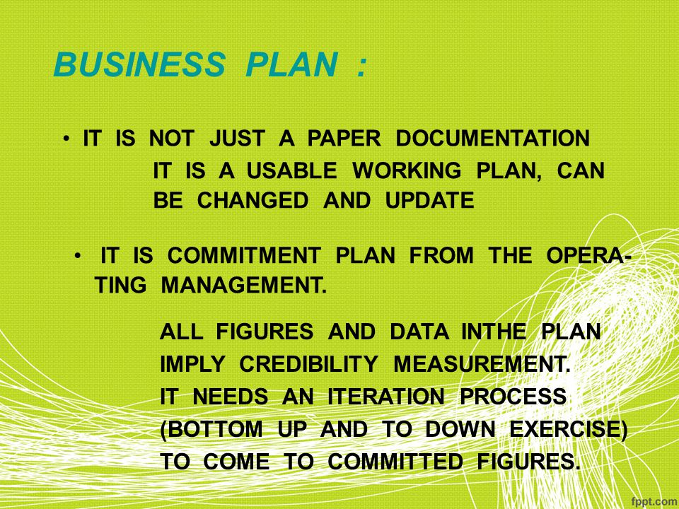 BUSINESS PLAN : IT IS NOT JUST A PAPER DOCUMENTATION IT IS A USABLE WORKING PLAN, CAN BE CHANGED AND UPDATE IT IS COMMITMENT PLAN FROM THE OPERA- TING MANAGEMENT.