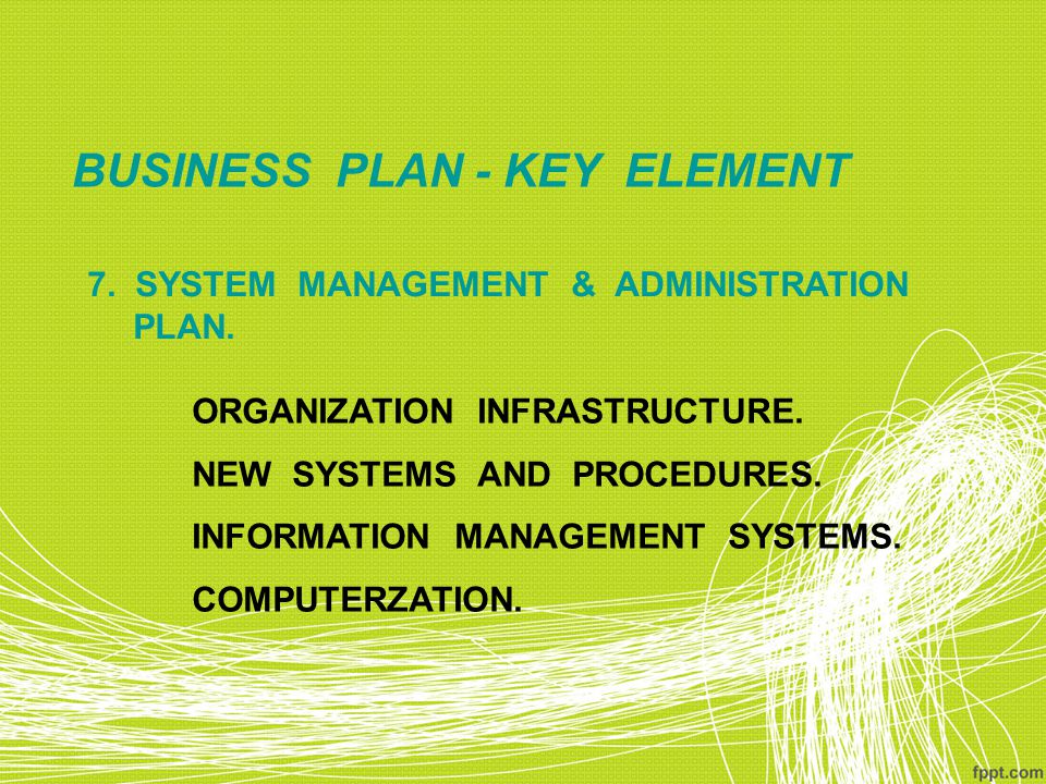BUSINESS PLAN - KEY ELEMENT 7.SYSTEM MANAGEMENT & ADMINISTRATION PLAN.
