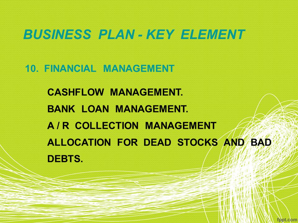 BUSINESS PLAN - KEY ELEMENT 10. FINANCIAL MANAGEMENT CASHFLOW MANAGEMENT. BANK LOAN MANAGEMENT. A / R COLLECTION MANAGEMENT ALLOCATION FOR DEAD STOCKS
