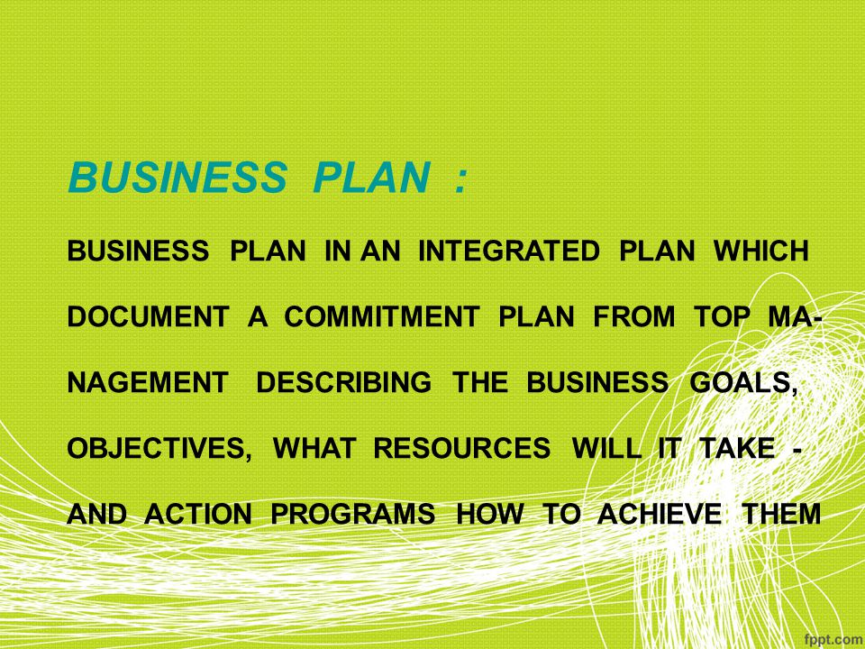 BUSINESS PLAN : BUSINESS PLAN IN AN INTEGRATED PLAN WHICH DOCUMENT A COMMITMENT PLAN FROM TOP MA- NAGEMENT DESCRIBING THE BUSINESS GOALS, OBJECTIVES, WHAT RESOURCES WILL IT TAKE - AND ACTION PROGRAMS HOW TO ACHIEVE THEM