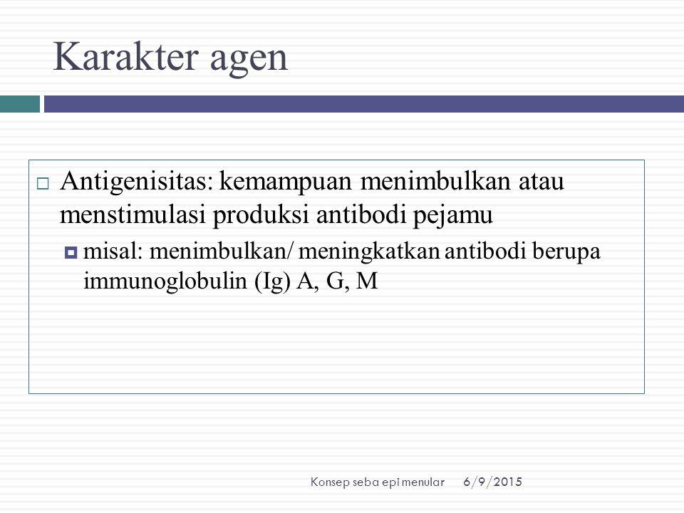 6/9/2015Konsep seba epi menular Karakter agen  Antigenisitas: kemampuan menimbulkan atau menstimulasi produksi antibodi pejamu  misal: menimbulkan/