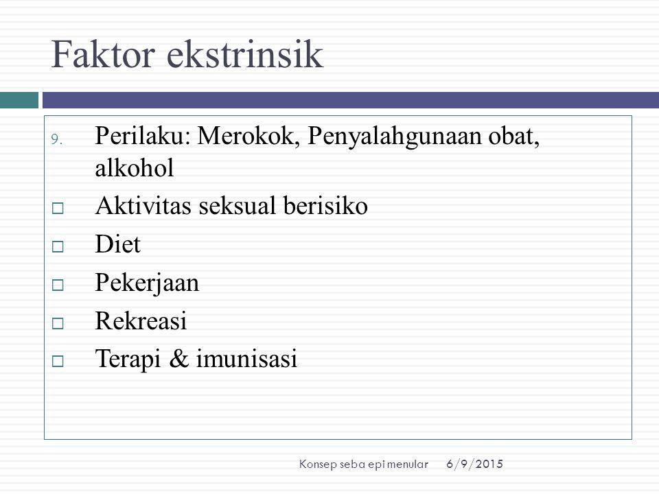 6/9/2015Konsep seba epi menular Faktor ekstrinsik 9. Perilaku: Merokok, Penyalahgunaan obat, alkohol  Aktivitas seksual berisiko  Diet  Pekerjaan 