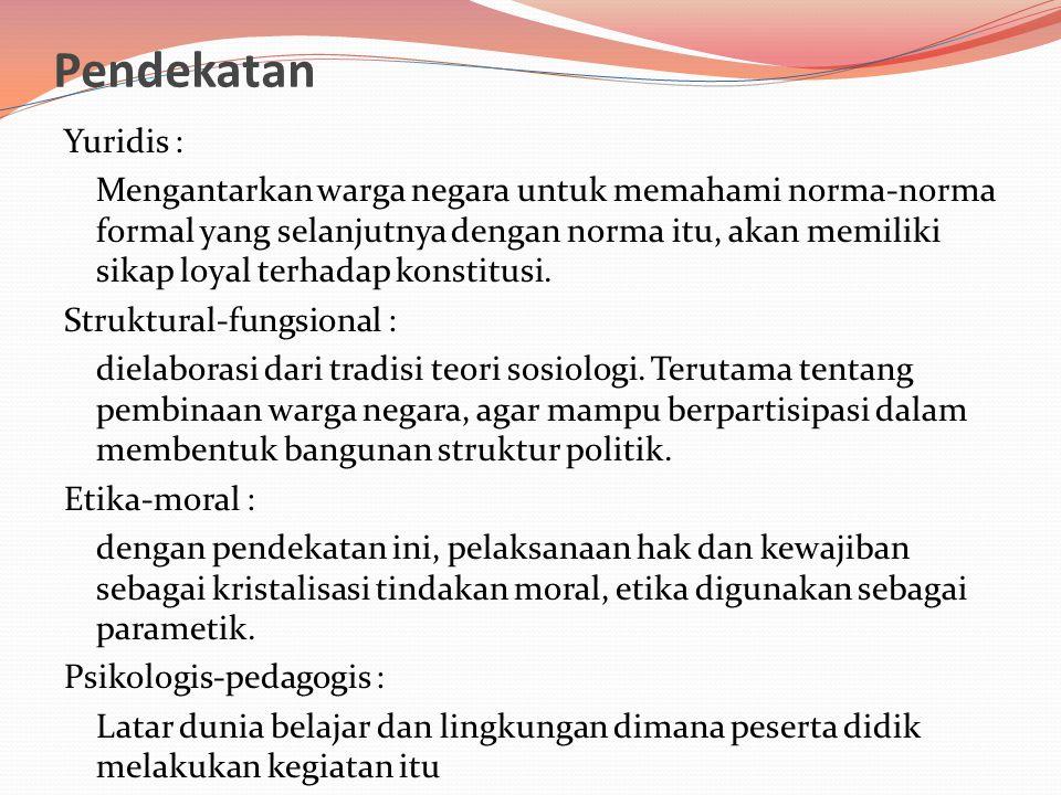 Pendekatan Yuridis : Mengantarkan warga negara untuk memahami norma-norma formal yang selanjutnya dengan norma itu, akan memiliki sikap loyal terhadap