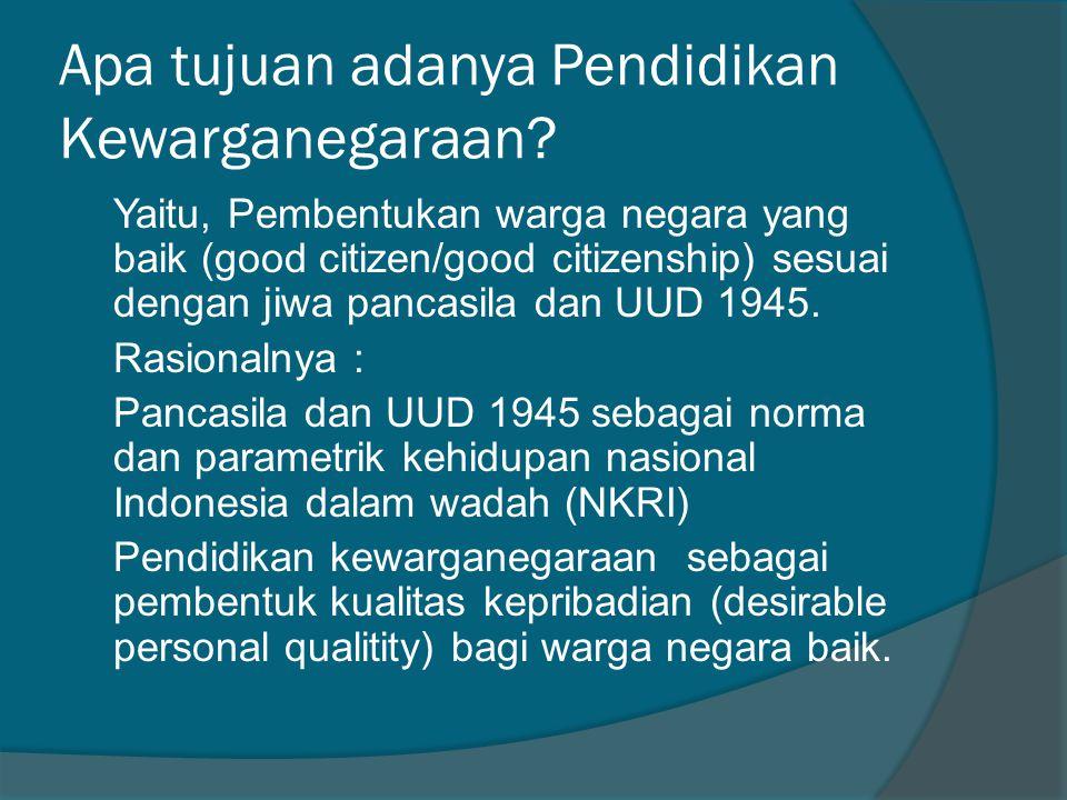Apa tujuan adanya Pendidikan Kewarganegaraan? Yaitu, Pembentukan warga negara yang baik (good citizen/good citizenship) sesuai dengan jiwa pancasila d