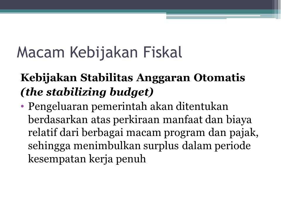Macam Kebijakan Fiskal Kebijakan Stabilitas Anggaran Otomatis (the stabilizing budget) Pengeluaran pemerintah akan ditentukan berdasarkan atas perkira