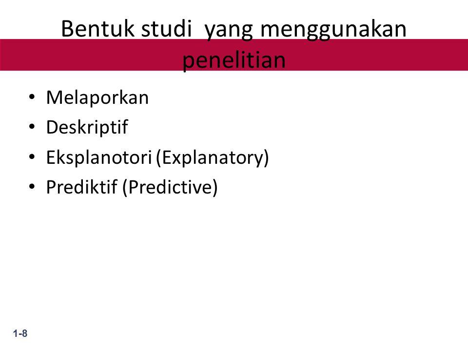 1-8 Bentuk studi yang menggunakan penelitian Melaporkan Deskriptif Eksplanotori (Explanatory) Prediktif (Predictive)